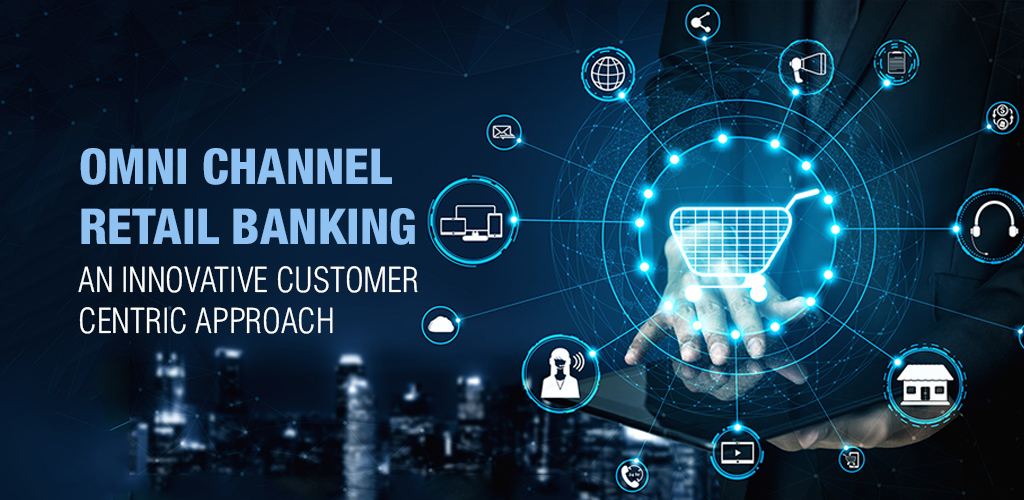 OMNI CHANNEL RETAIL BANKING: AN INNOVATIVE CUSTOMER CENTRIC APPROACH
